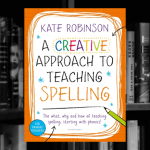 A Creative Approach to Teaching Spelling: The what, why and how of teaching spelling, starting with phonics