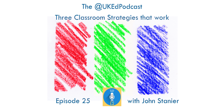 Episode 25 – The @UKEdPodcast – 3 Classroom Strategies that work with @JohnStanier1 – UKEdChat
