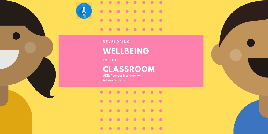 The @UKEdPodcast – Episode 29 – Wellbeing in the Classroom with @AdrianBethune – UKEdChat