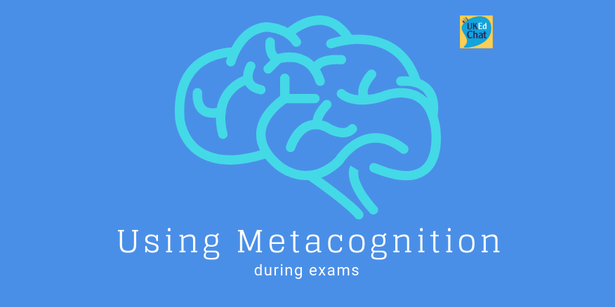 Using metacognition during exams – a guide for teachers and students – UKEdChat