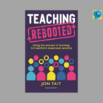 Teaching Rebooted - using the science of learning to transform classroom practice