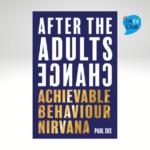 After The Adults Change: Achievable behaviour nirvana