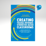 Creating Trauma-Informed, Strengths-Based Classrooms Teacher Strategies for Nurturing Students' Healing, Growth, and Learning